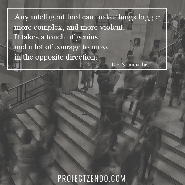 Any intelligent fool can make things bigger, more complex, and more violent. It takes a touch of genius…and a lot of courage to move in the opposite direction.